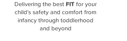 Delivering the best fit for your childs safety and comfort from infancy through toddlerhood and beyond